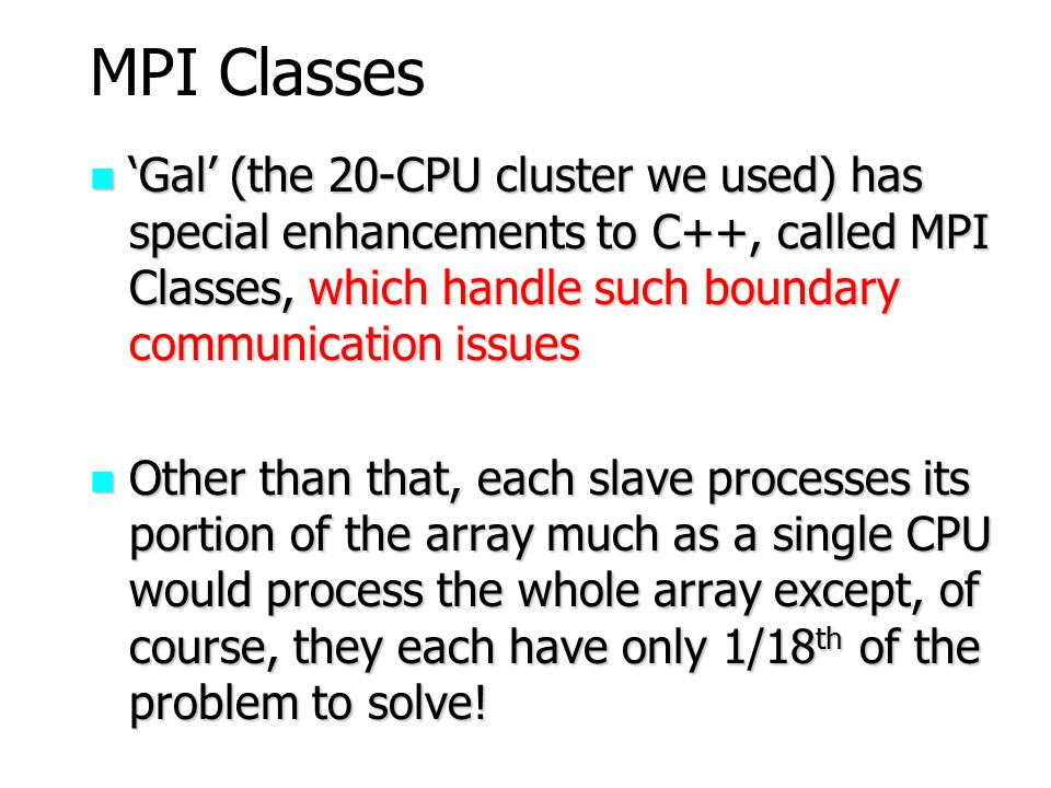MPI Classes 'Gal' (the 20-CPU cluster we used) has special enhancements to C++, called MPI Classes, which handle such boundary communication issues.