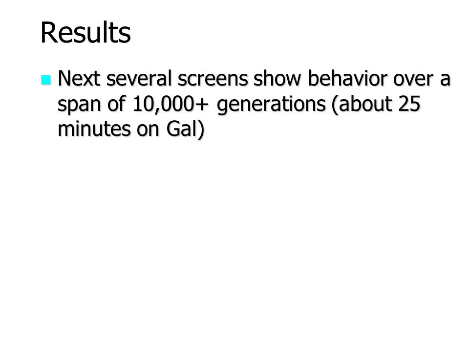 Results Next several screens show behavior over a span of 10,000+ generations (about 25 minutes on Gal)