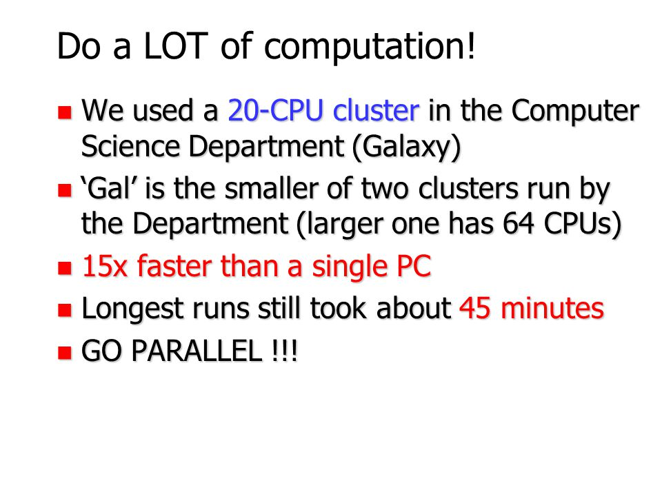 Do a LOT of computation! We used a 20-CPU cluster in the Computer Science Department (Galaxy)