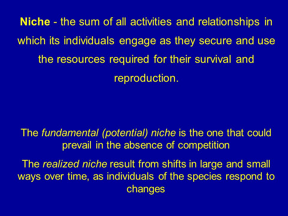 Niche - the sum of all activities and relationships in which its individuals engage as they secure and use the resources required for their survival and reproduction.