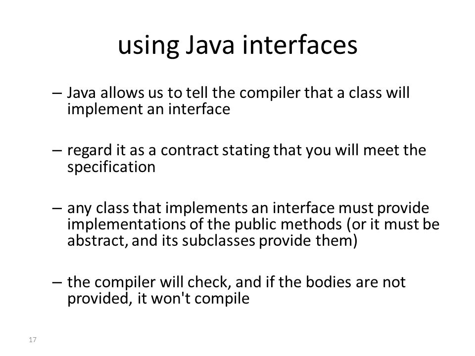 using Java interfaces Java allows us to tell the compiler that a class will implement an interface.
