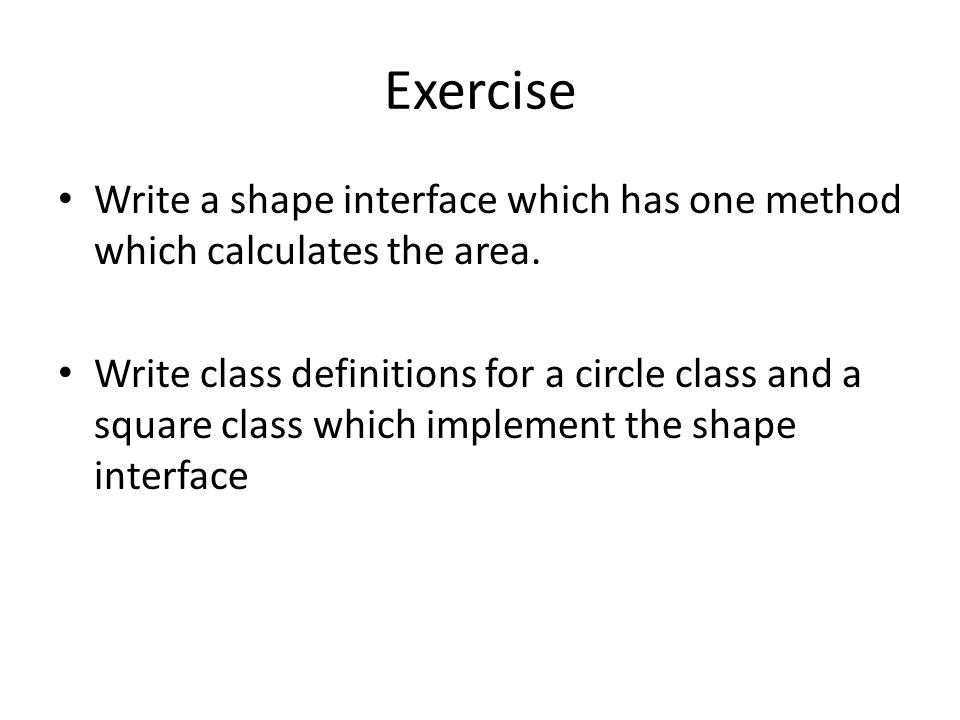 Exercise Write a shape interface which has one method which calculates the area.