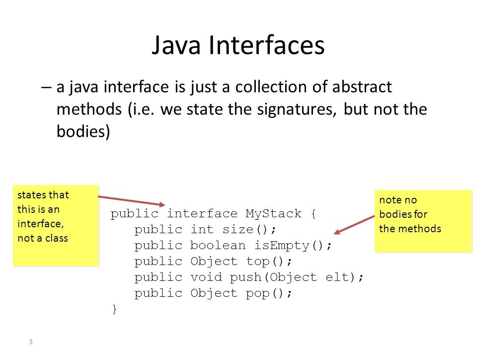 Java Interfaces a java interface is just a collection of abstract methods (i.e. we state the signatures, but not the bodies)
