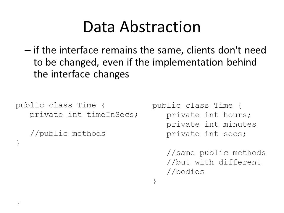 Data Abstraction if the interface remains the same, clients don t need to be changed, even if the implementation behind the interface changes.
