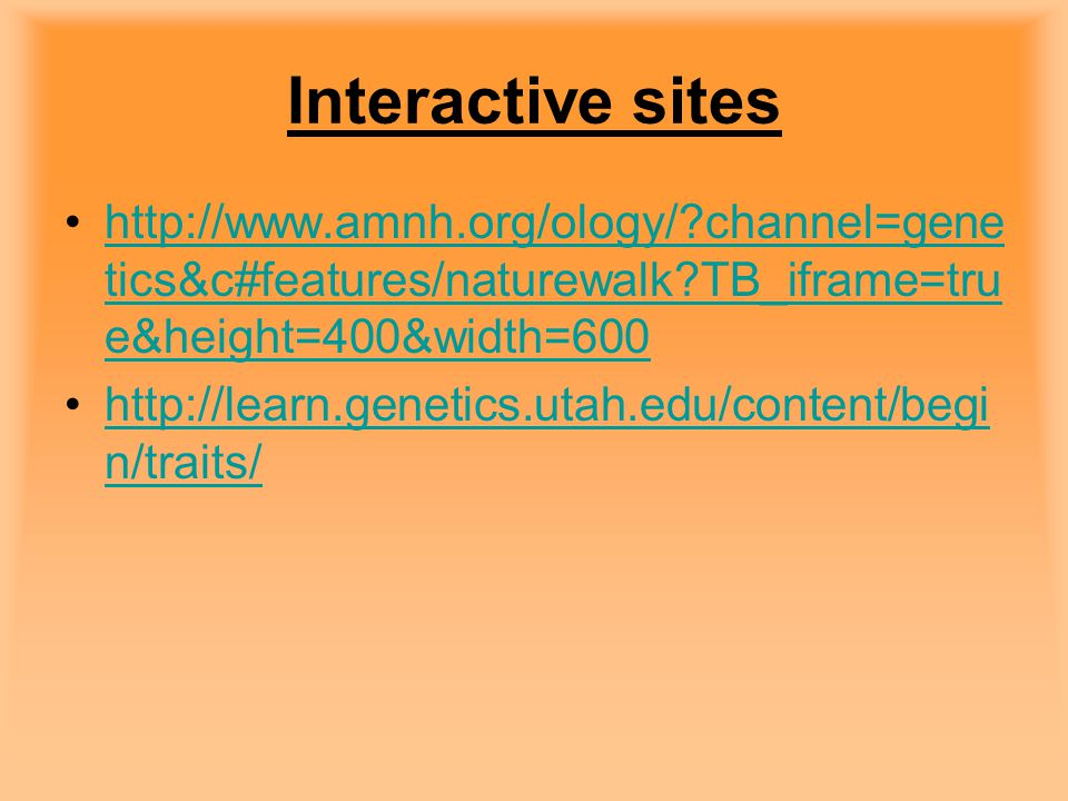 Interactive sites http://www.amnh.org/ology/ channel=genetics&c#features/naturewalk TB_iframe=true&height=400&width=600.