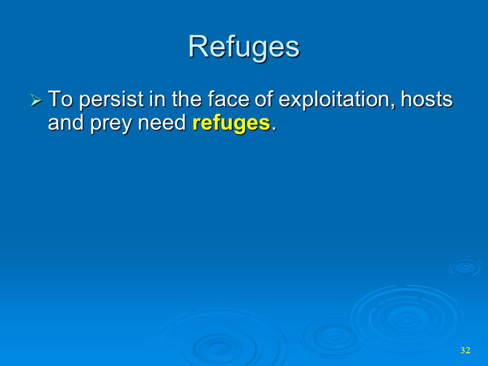 Refuges To persist in the face of exploitation, hosts and prey need refuges.