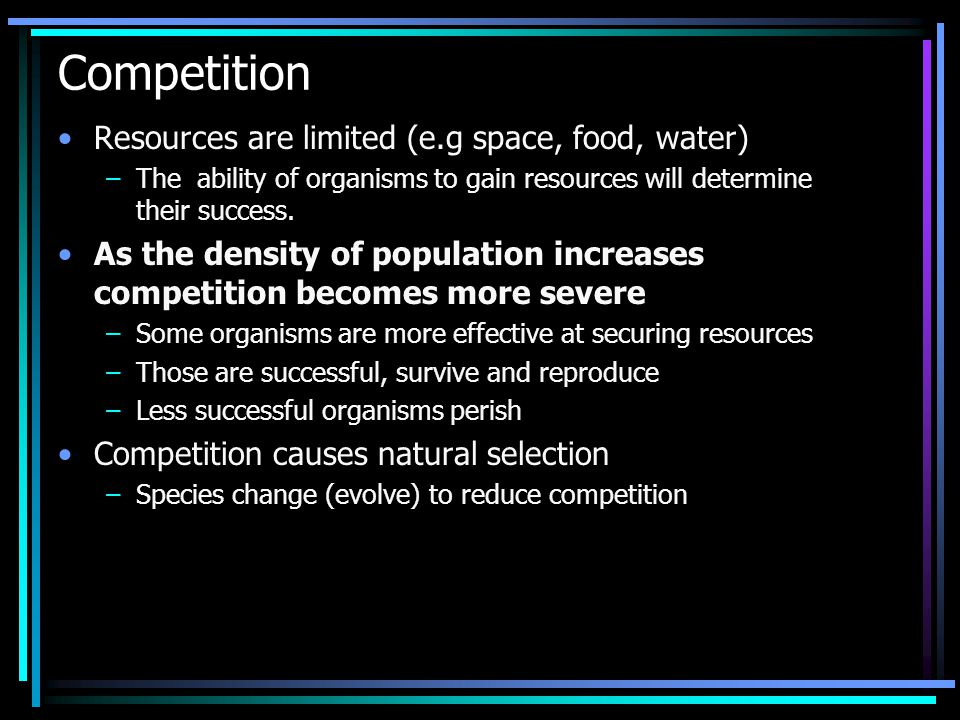 Competition Resources are limited (e.g space, food, water)