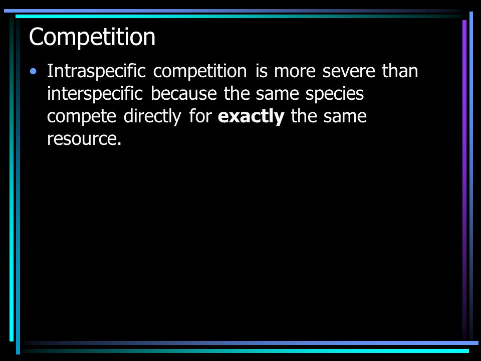 Competition Intraspecific competition is more severe than interspecific because the same species compete directly for exactly the same resource.