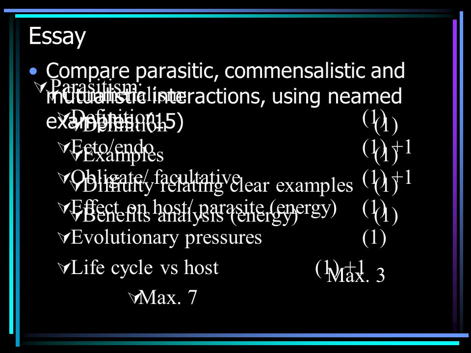 Essay Compare parasitic, commensalistic and mutualistic interactions, using neamed examples. (15) Parasitism: