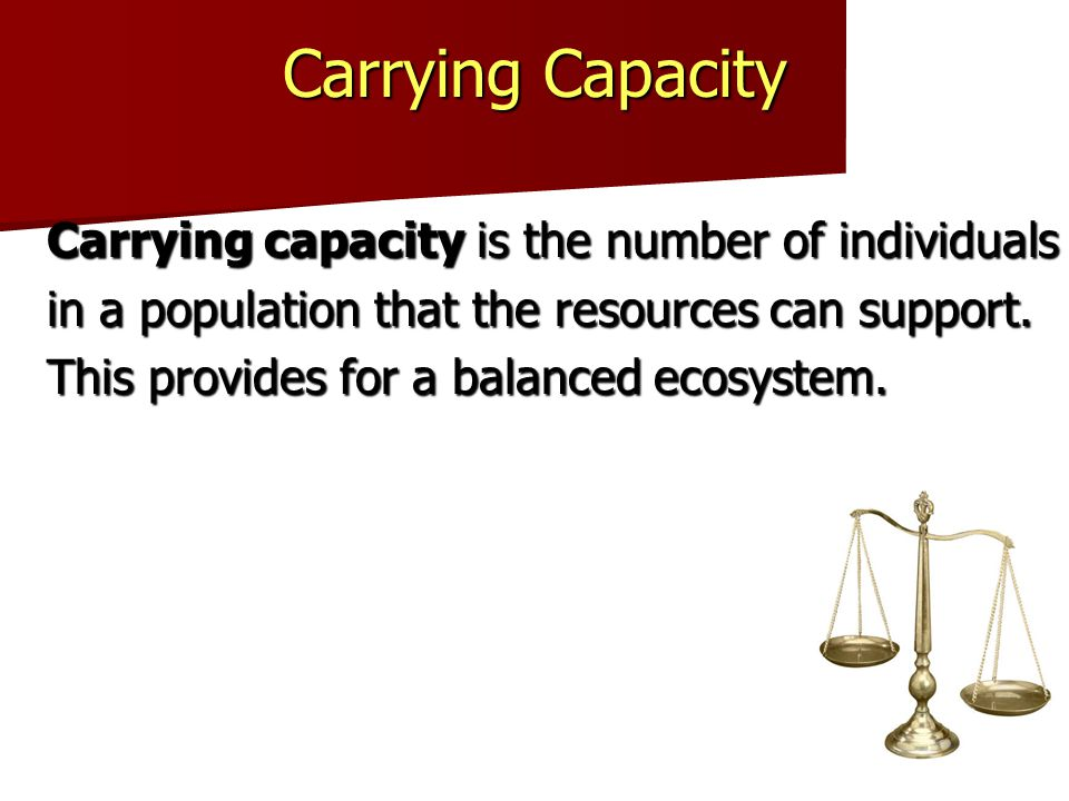 Carrying Capacity Carrying capacity is the number of individuals