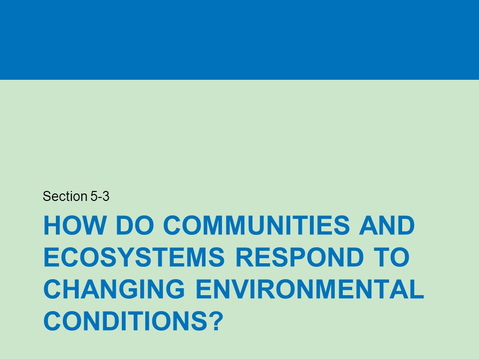 Section 5-3 How do communities and ecosystems respond to changing environmental conditions