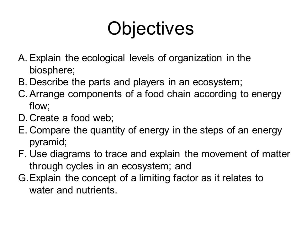 Objectives Explain the ecological levels of organization in the biosphere; Describe the parts and players in an ecosystem;