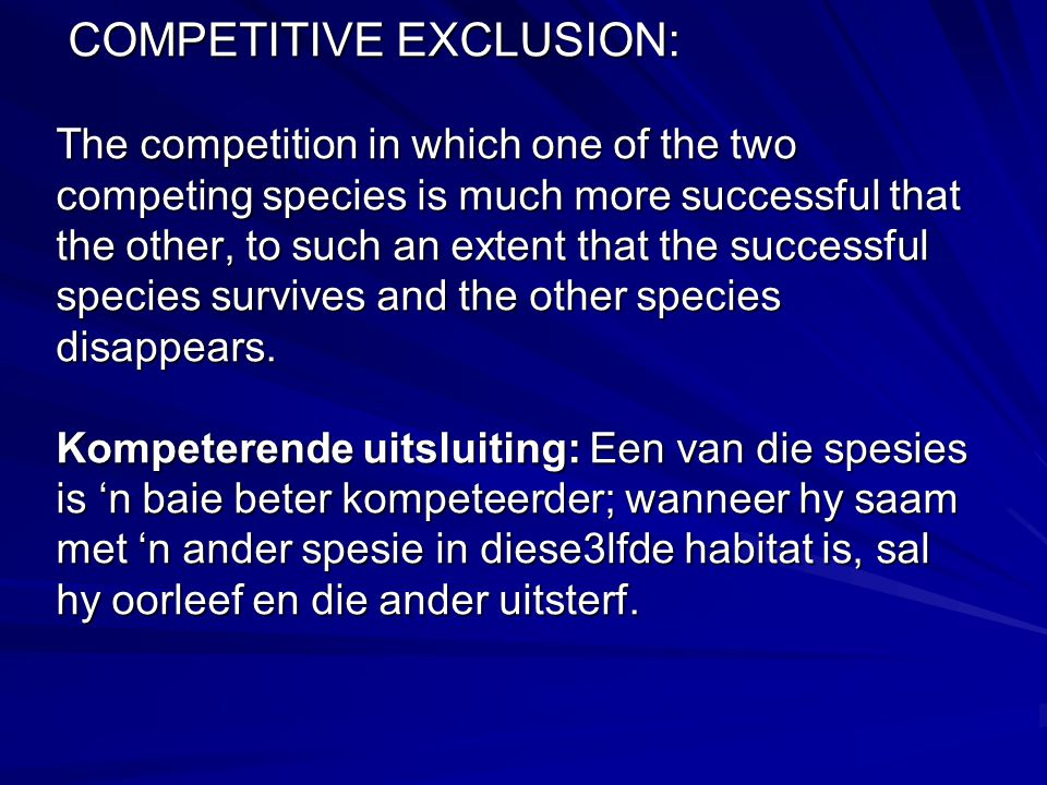 COMPETITIVE EXCLUSION: The competition in which one of the two competing species is much more successful that the other, to such an extent that the successful species survives and the other species disappears.