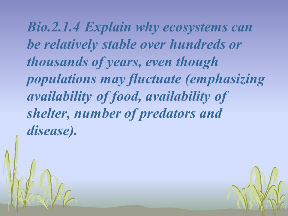 Bio.2.1.4 Explain why ecosystems can be relatively stable over hundreds or thousands of years, even though populations may fluctuate (emphasizing availability of food, availability of shelter, number of predators and disease).