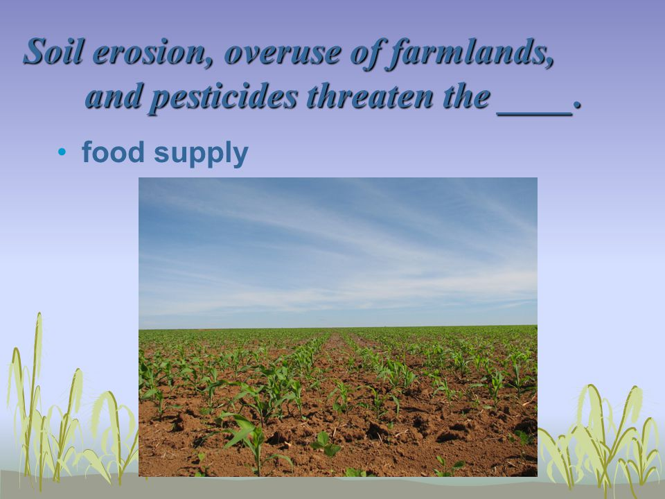 Soil erosion, overuse of farmlands, and pesticides threaten the ____.