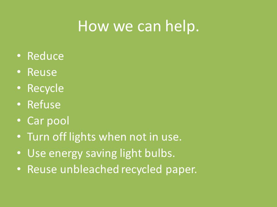 How we can help. Reduce Reuse Recycle Refuse Car pool