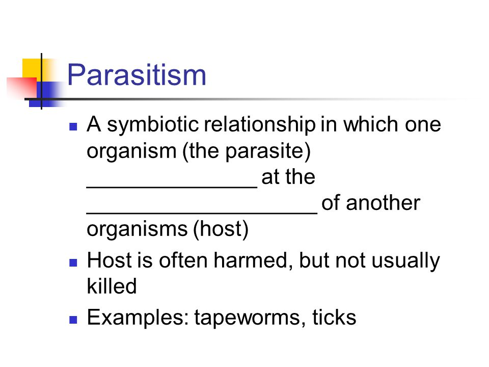 Parasitism A symbiotic relationship in which one organism (the parasite) ______________ at the ___________________ of another organisms (host)