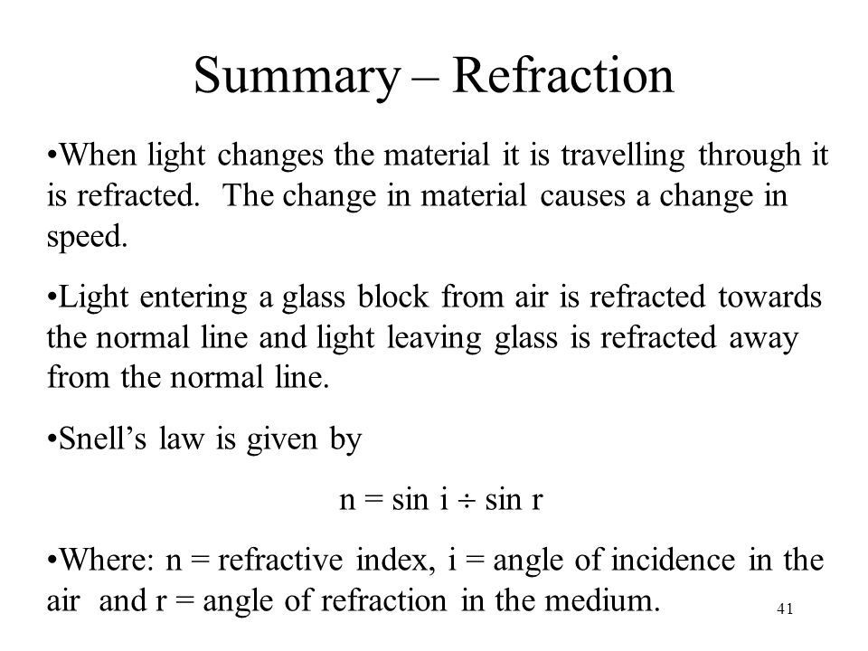Summary – Refraction When light changes the material it is travelling through it is refracted. The change in material causes a change in speed.