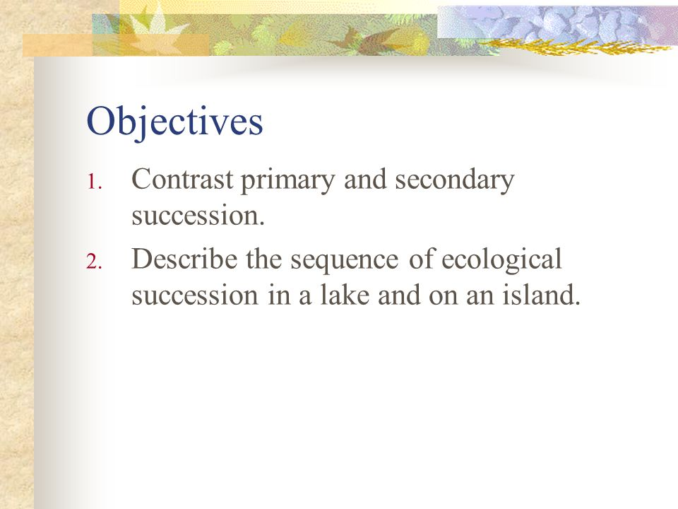 Objectives Contrast primary and secondary succession.