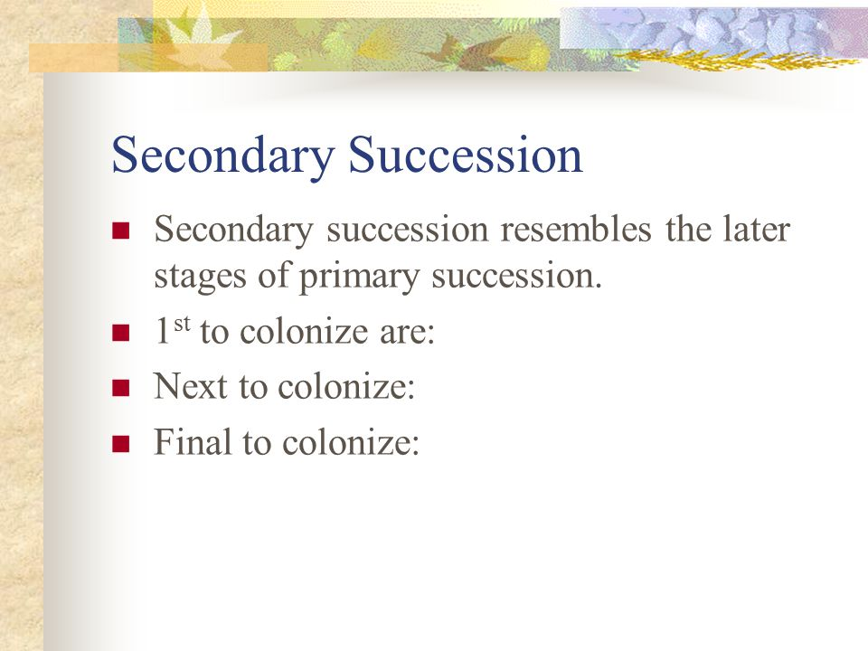 Secondary Succession Secondary succession resembles the later stages of primary succession. 1st to colonize are: