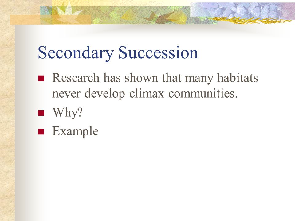 Secondary Succession Research has shown that many habitats never develop climax communities.