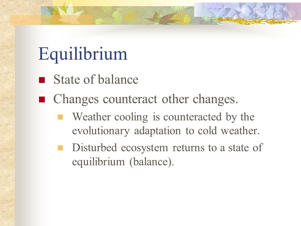 Equilibrium State of balance Changes counteract other changes.