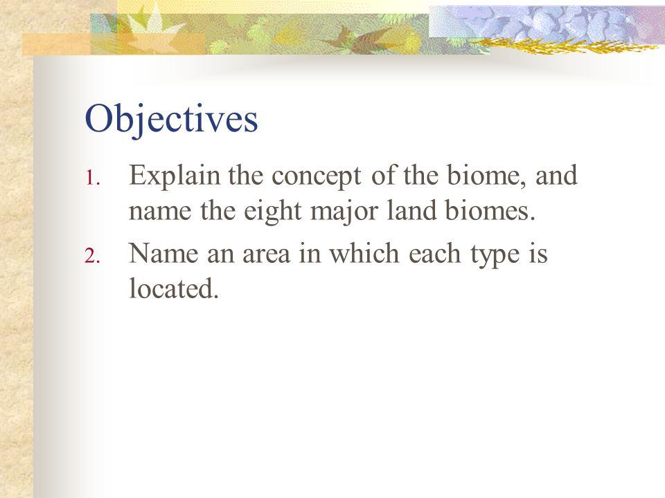 Objectives Explain the concept of the biome, and name the eight major land biomes.