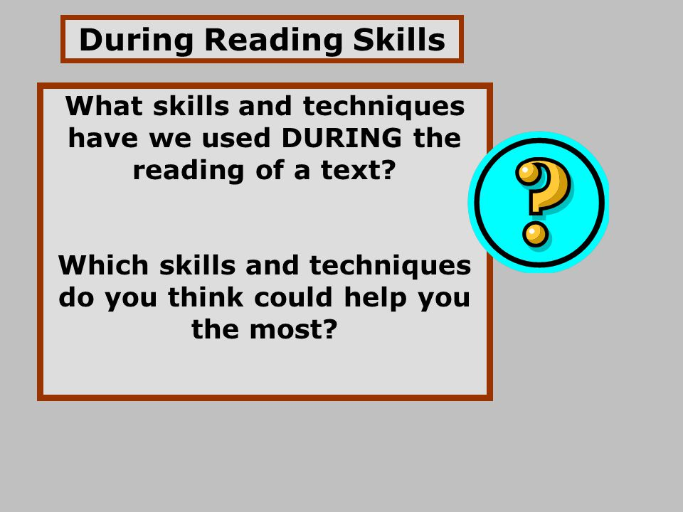 During Reading Skills What skills and techniques have we used DURING the reading of a text