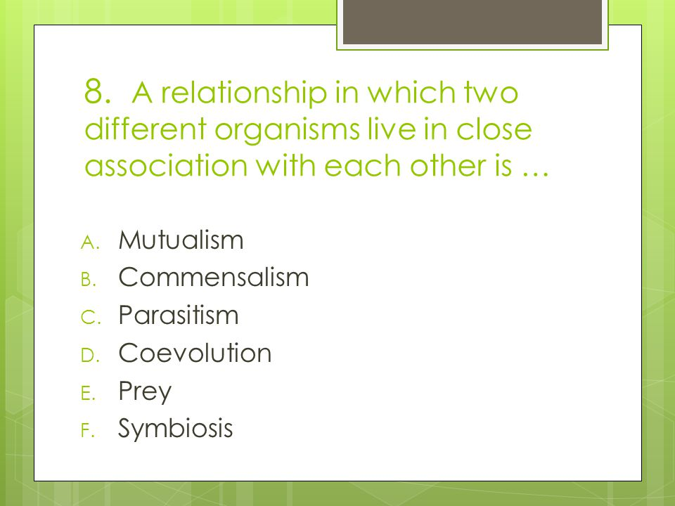 8. A relationship in which two different organisms live in close association with each other is …