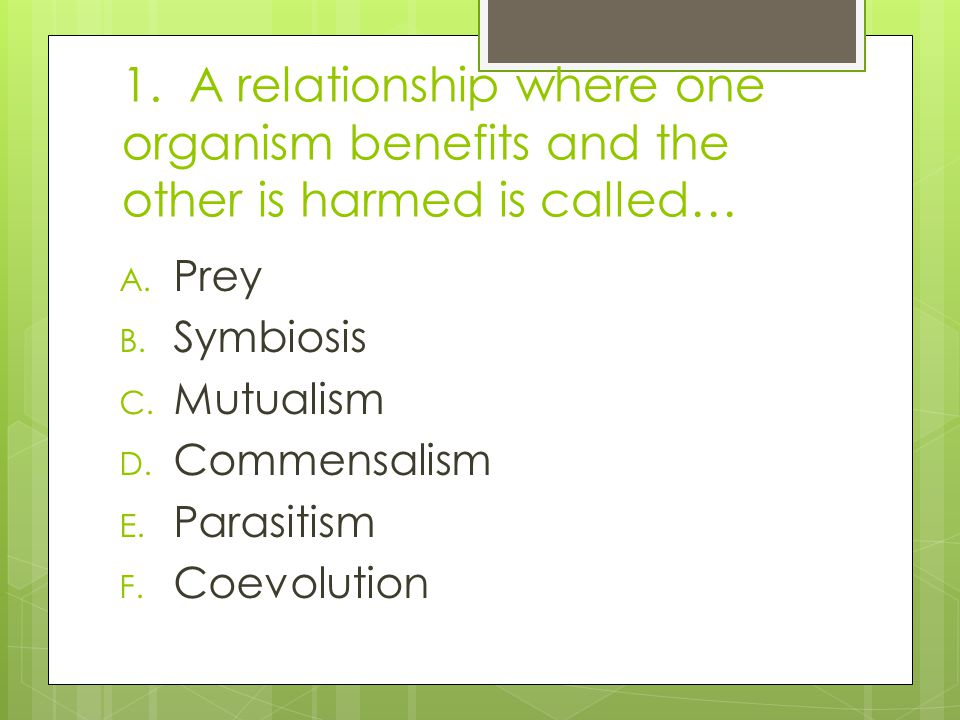 1. A relationship where one organism benefits and the other is harmed is called…