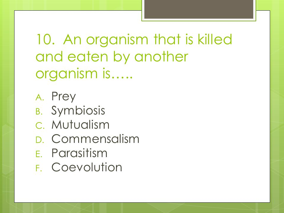 10. An organism that is killed and eaten by another organism is…..