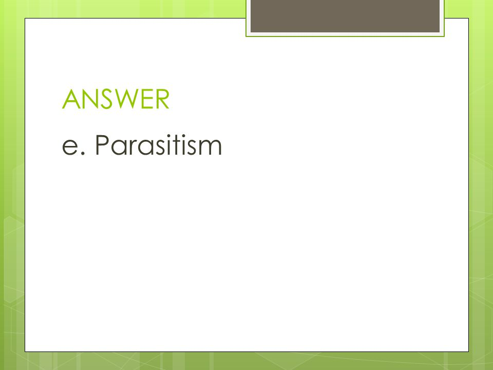 ANSWER e. Parasitism