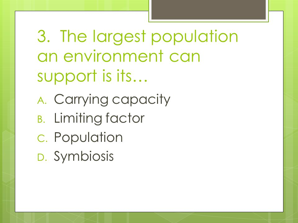 3. The largest population an environment can support is its…