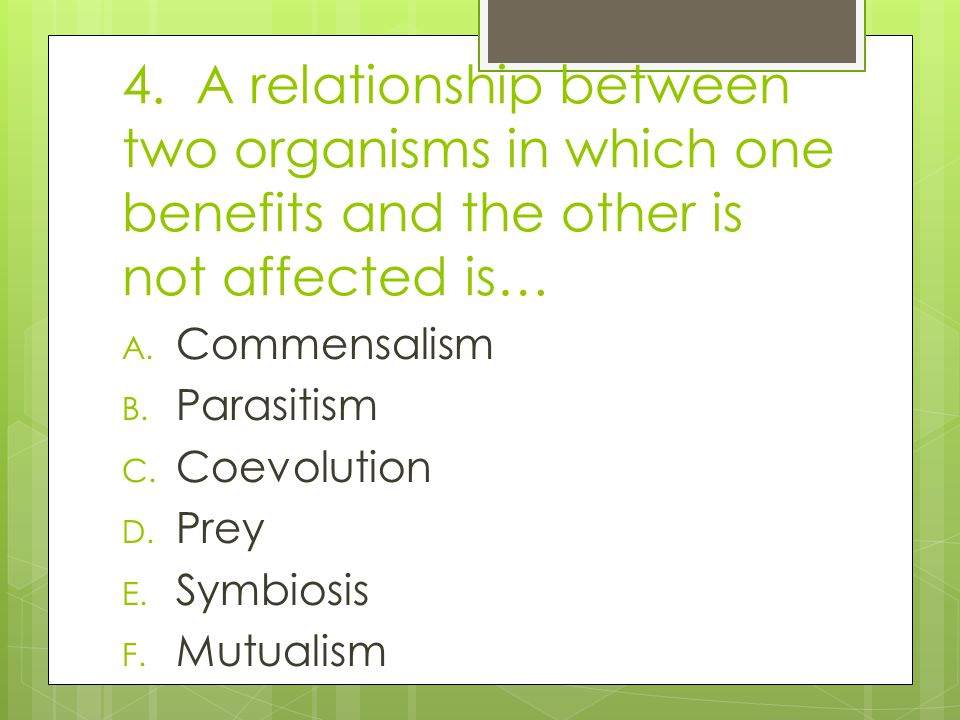 4. A relationship between two organisms in which one benefits and the other is not affected is…