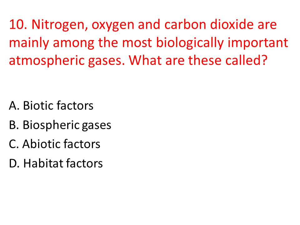 10. Nitrogen, oxygen and carbon dioxide are mainly among the most biologically important atmospheric gases. What are these called