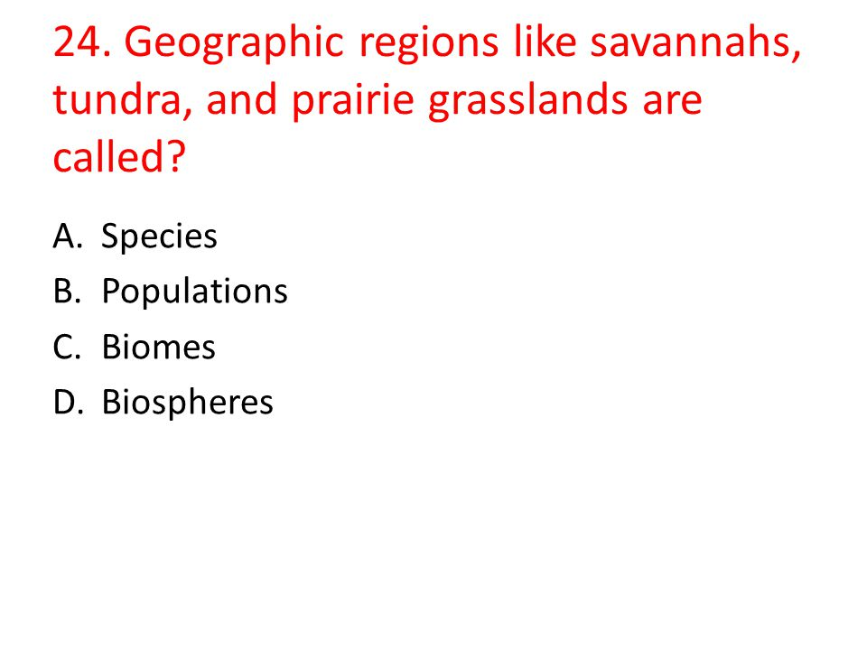 24. Geographic regions like savannahs, tundra, and prairie grasslands are called