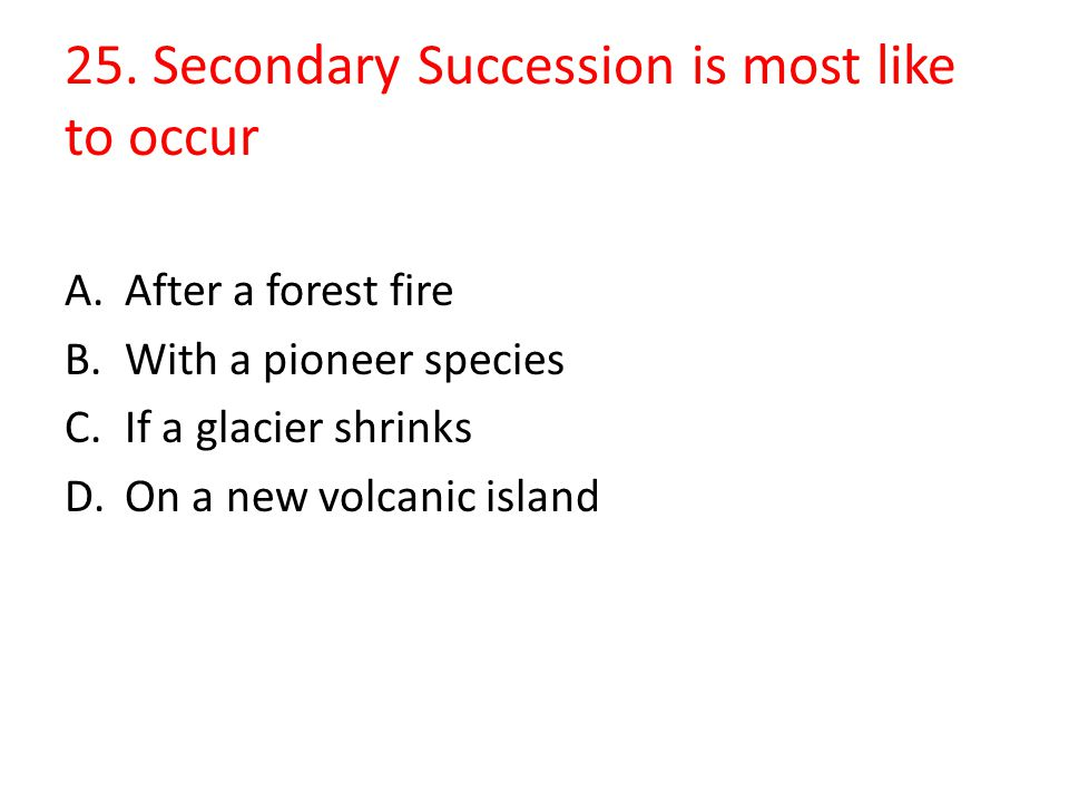 25. Secondary Succession is most like to occur
