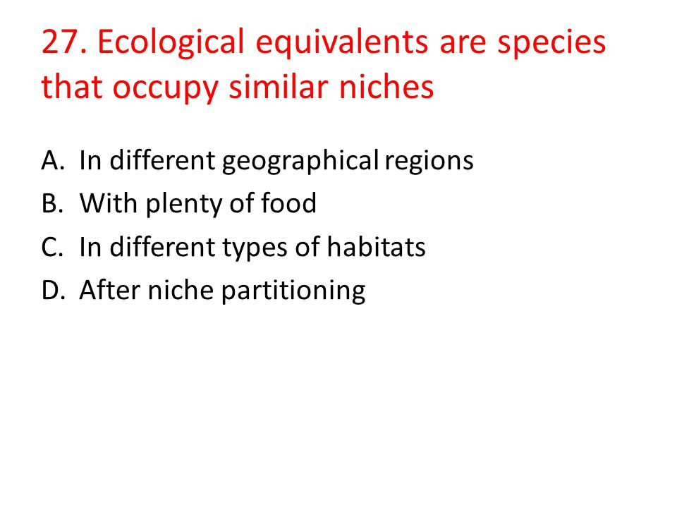 27. Ecological equivalents are species that occupy similar niches