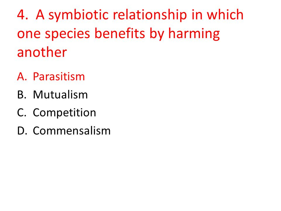 4. A symbiotic relationship in which one species benefits by harming another