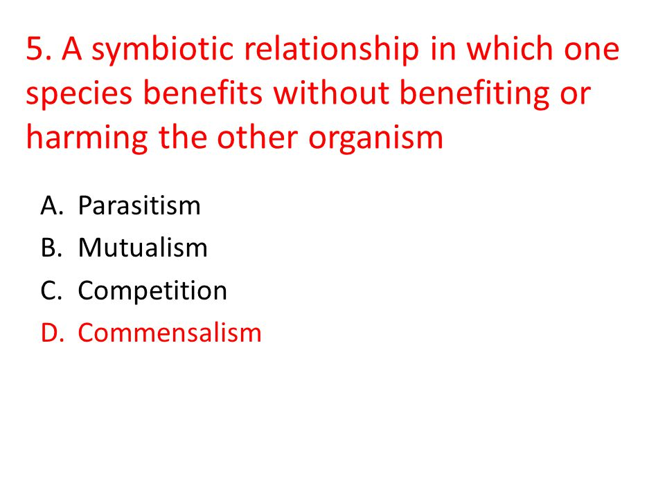 5. A symbiotic relationship in which one species benefits without benefiting or harming the other organism