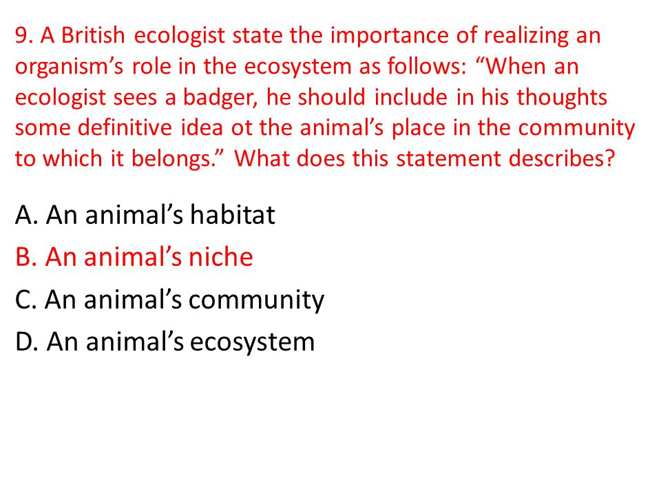 9. A British ecologist state the importance of realizing an organism's role in the ecosystem as follows: When an ecologist sees a badger, he should include in his thoughts some definitive idea ot the animal's place in the community to which it belongs. What does this statement describes
