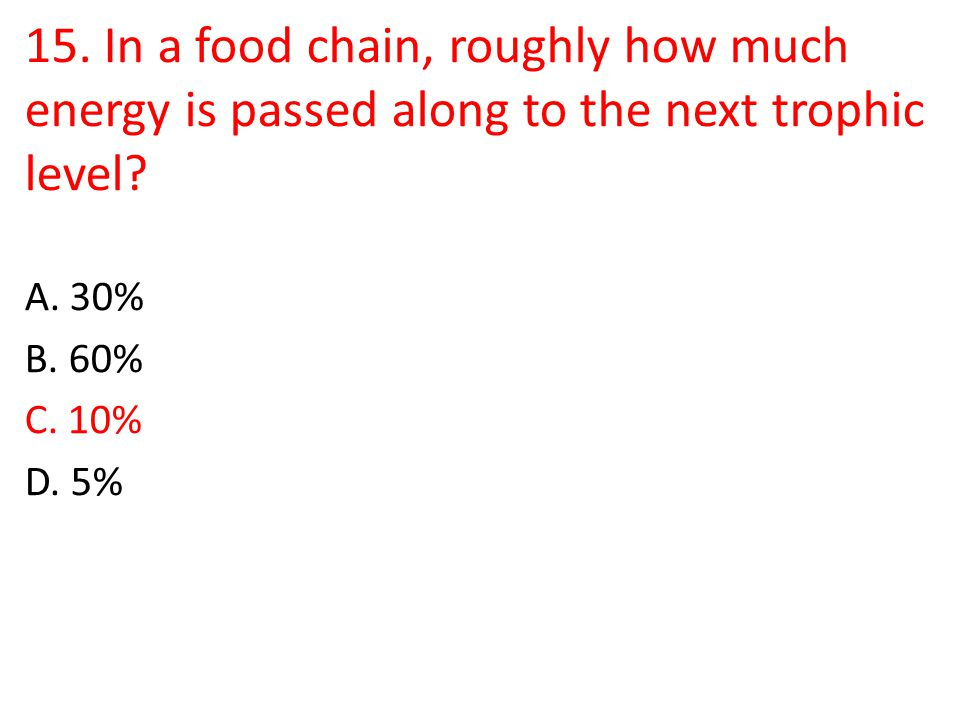 15. In a food chain, roughly how much energy is passed along to the next trophic level