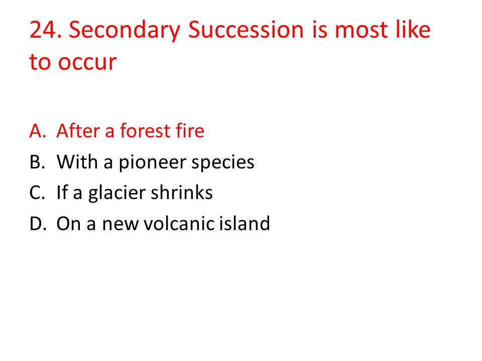 24. Secondary Succession is most like to occur