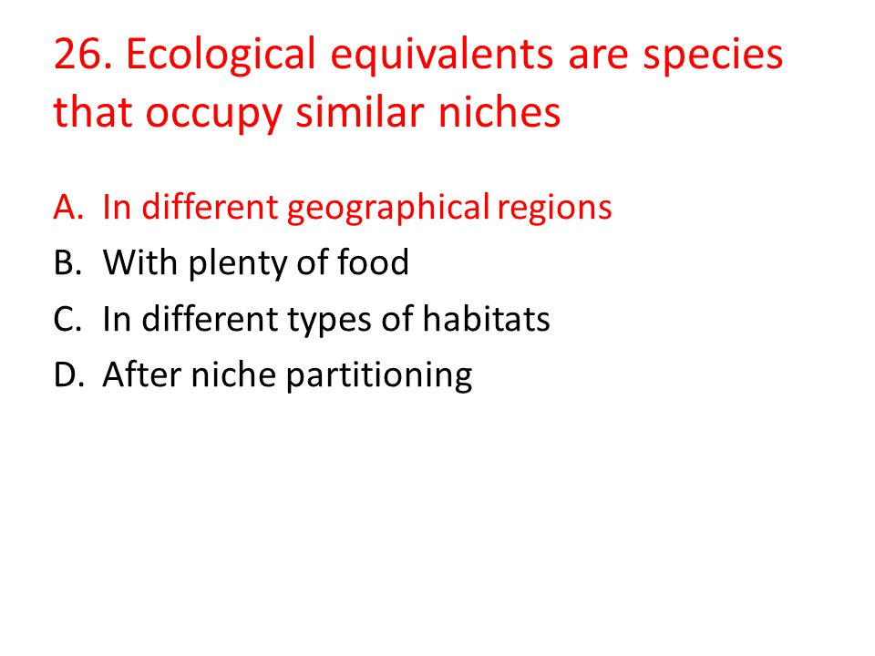 26. Ecological equivalents are species that occupy similar niches