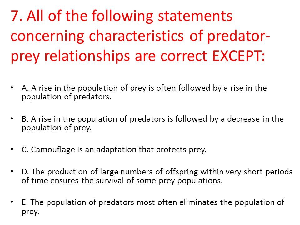 7. All of the following statements concerning characteristics of predator-prey relationships are correct EXCEPT: