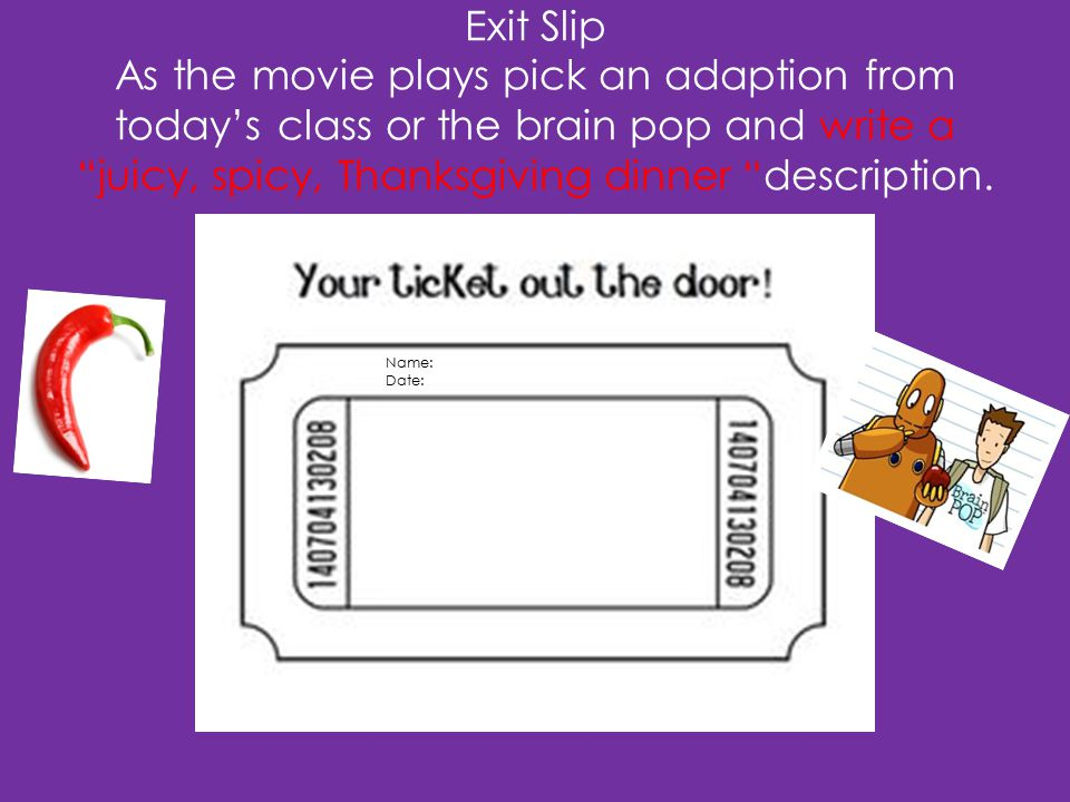 Exit Slip As the movie plays pick an adaption from today's class or the brain pop and write a juicy, spicy, Thanksgiving dinner description.