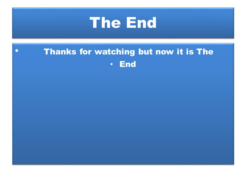 The End Thanks for watching but now it is The End