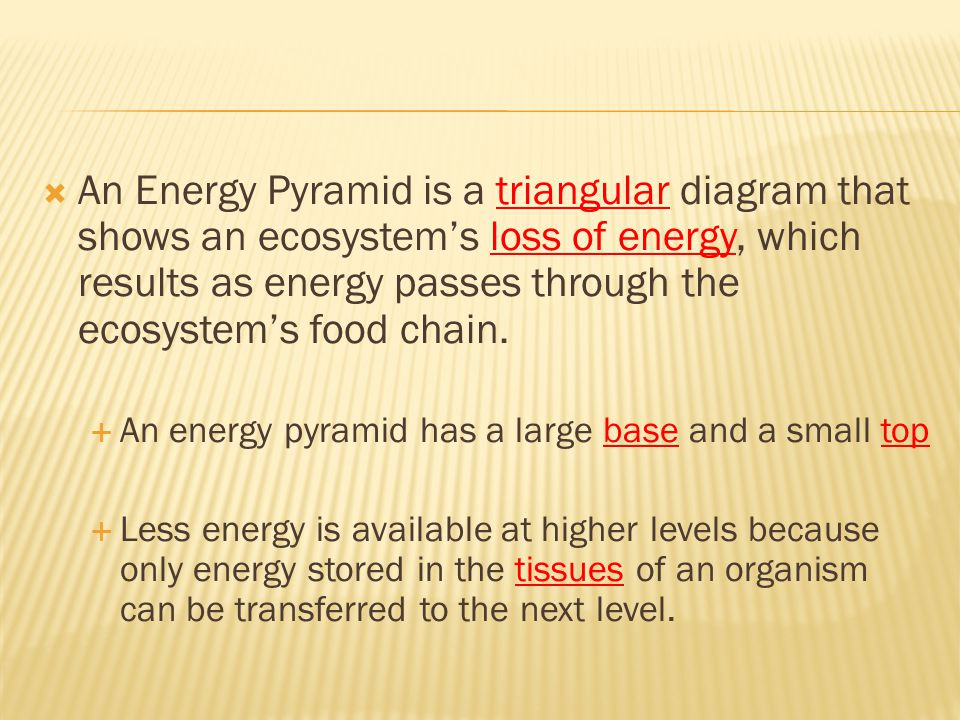 An Energy Pyramid is a triangular diagram that shows an ecosystem's loss of energy, which results as energy passes through the ecosystem's food chain.