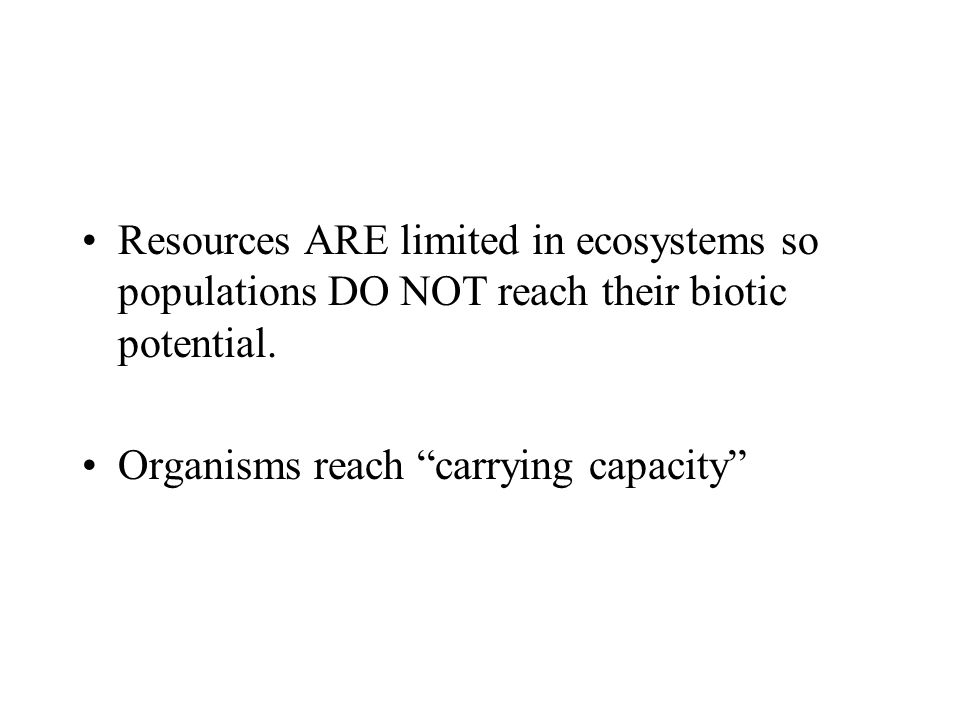 Resources ARE limited in ecosystems so populations DO NOT reach their biotic potential.