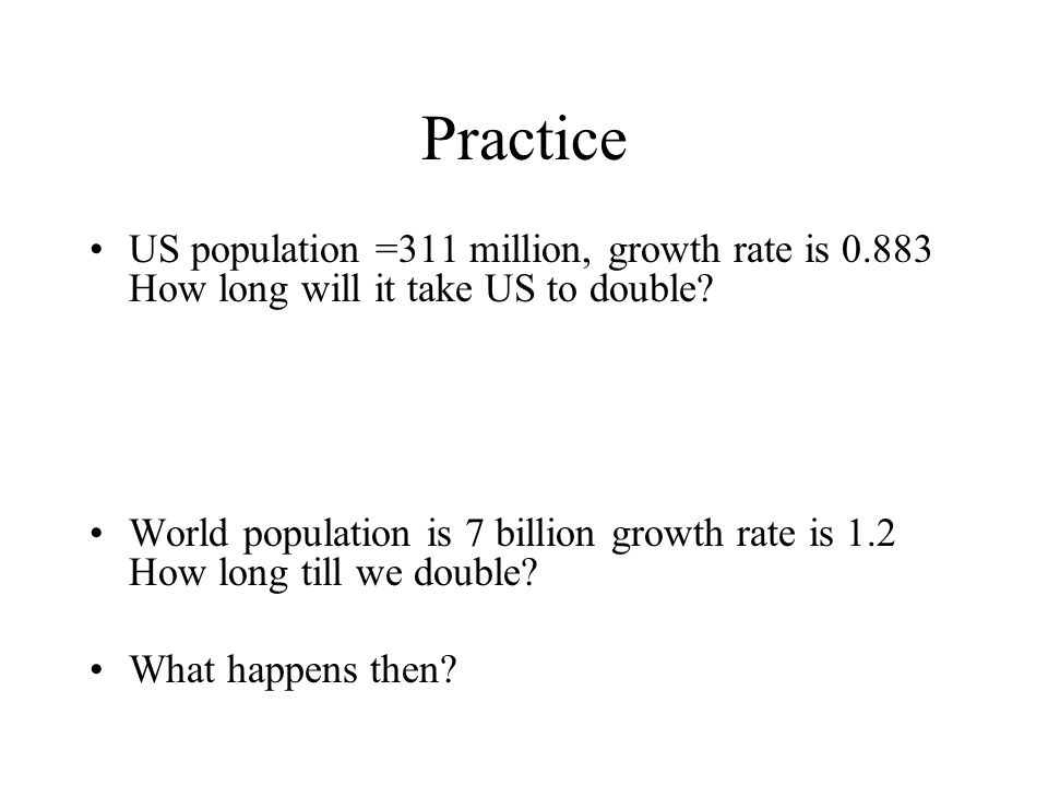 Practice US population =311 million, growth rate is 0.883 How long will it take US to double
